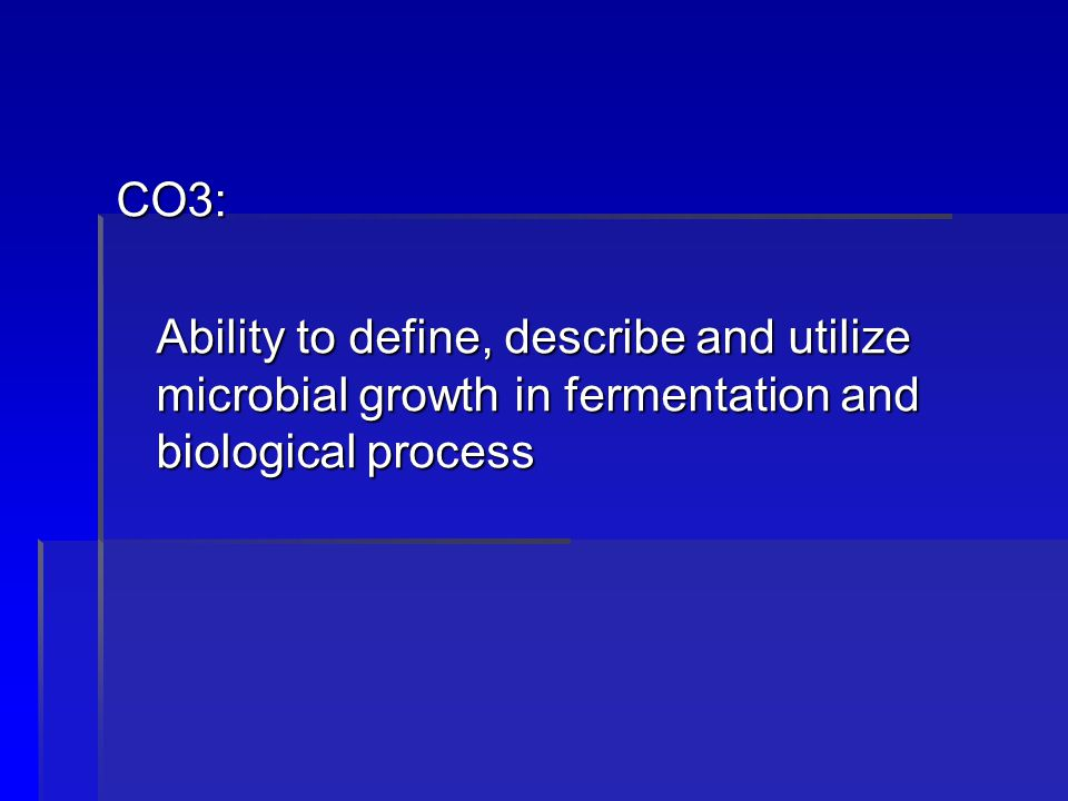 CO3: Ability to define, describe and utilize microbial growth in fermentation and biological process