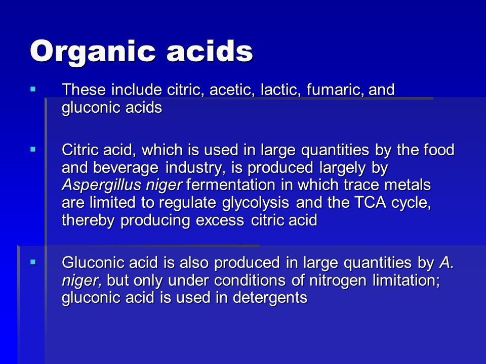 Organic acids  These include citric, acetic, lactic, fumaric, and gluconic acids  Citric acid, which is used in large quantities by the food and beverage industry, is produced largely by Aspergillus niger fermentation in which trace metals are limited to regulate glycolysis and the TCA cycle, thereby producing excess citric acid  Gluconic acid is also produced in large quantities by A.
