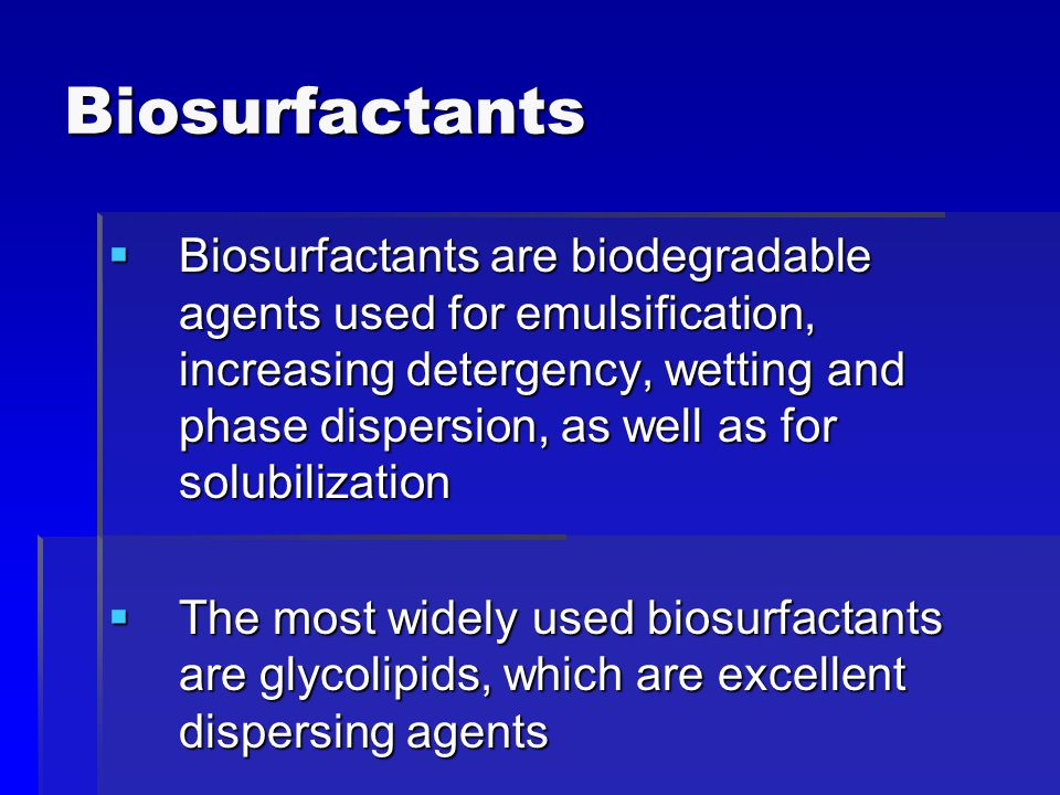 Biosurfactants  Biosurfactants are biodegradable agents used for emulsification, increasing detergency, wetting and phase dispersion, as well as for solubilization  The most widely used biosurfactants are glycolipids, which are excellent dispersing agents