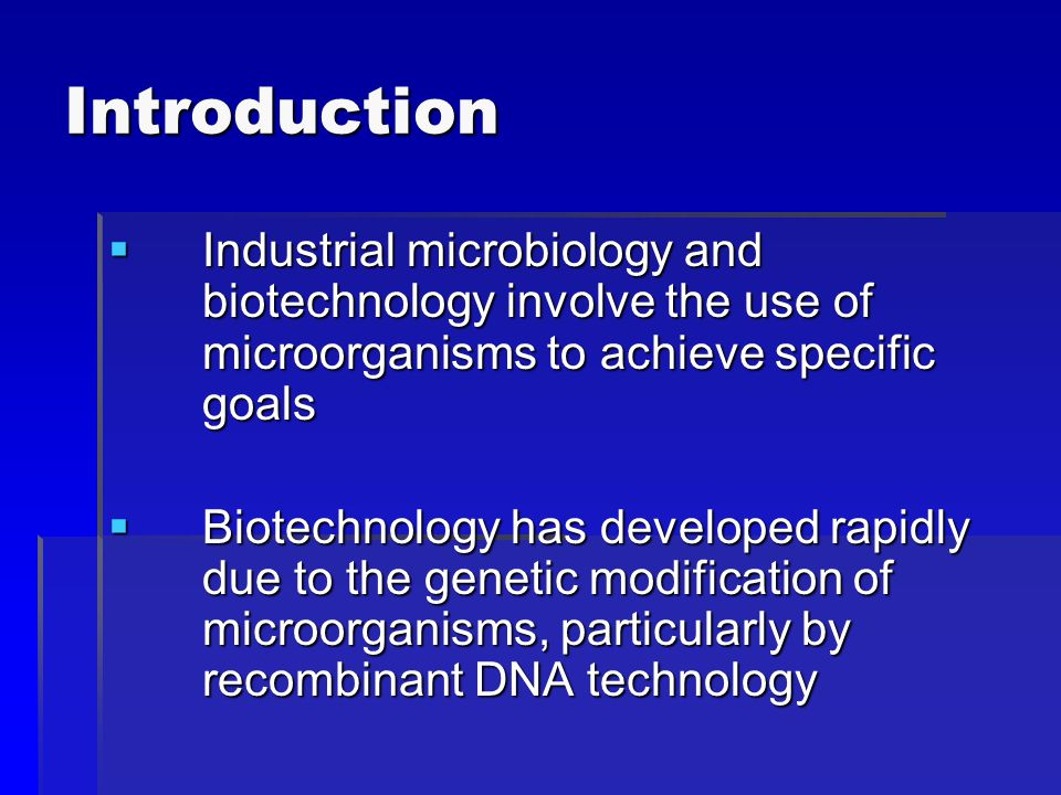 Introduction  Industrial microbiology and biotechnology involve the use of microorganisms to achieve specific goals  Biotechnology has developed rapidly due to the genetic modification of microorganisms, particularly by recombinant DNA technology