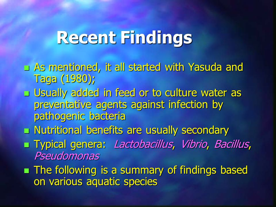 Recent Findings n As mentioned, it all started with Yasuda and Taga (1980); n Usually added in feed or to culture water as preventative agents against infection by pathogenic bacteria n Nutritional benefits are usually secondary n Typical genera: Lactobacillus, Vibrio, Bacillus, Pseudomonas n The following is a summary of findings based on various aquatic species