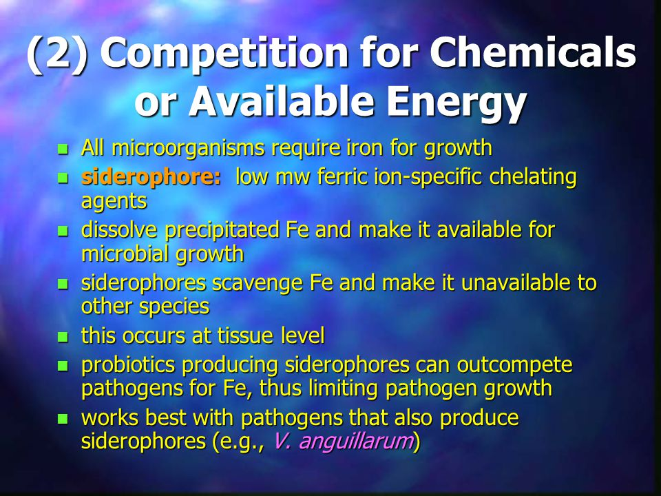 (2) Competition for Chemicals or Available Energy n All microorganisms require iron for growth n siderophore: low mw ferric ion-specific chelating agents n dissolve precipitated Fe and make it available for microbial growth n siderophores scavenge Fe and make it unavailable to other species n this occurs at tissue level n probiotics producing siderophores can outcompete pathogens for Fe, thus limiting pathogen growth n works best with pathogens that also produce siderophores (e.g., V.