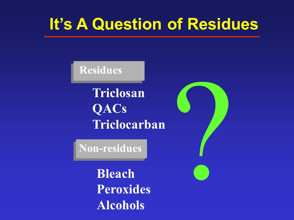 It's A Question of Residues Non-residues ? Triclosan QACs Triclocarban Bleach Peroxides Alcohols Residues