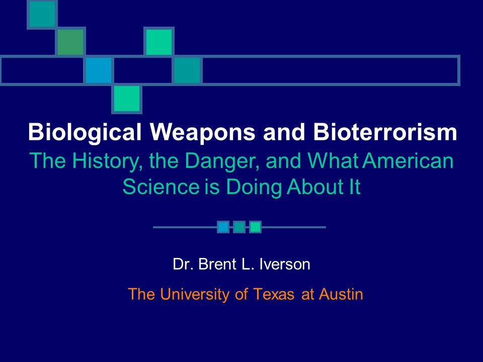 Dr. Brent L. Iverson The University of Texas at Austin Biological Weapons and Bioterrorism The History, the Danger, and What American Science is Doing