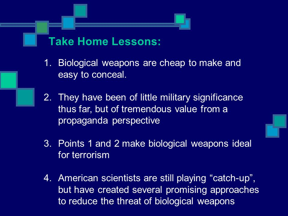 Take Home Lessons: 1.Biological weapons are cheap to make and easy to conceal. 2.They have been of little military significance thus far, but of treme