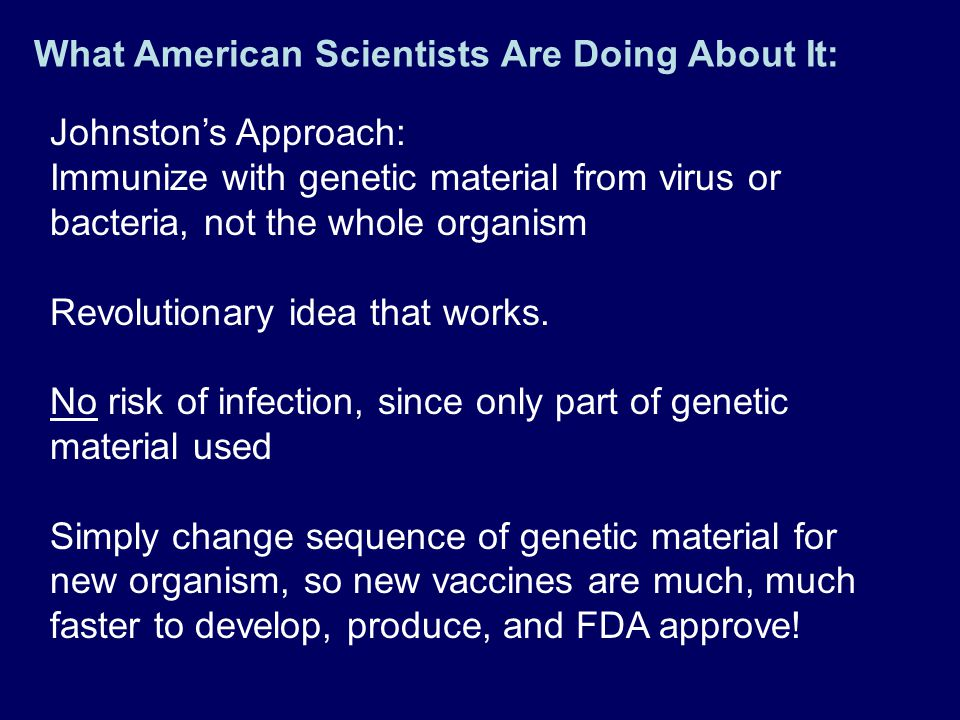 Johnston's Approach: Immunize with genetic material from virus or bacteria, not the whole organism Revolutionary idea that works. No risk of infection