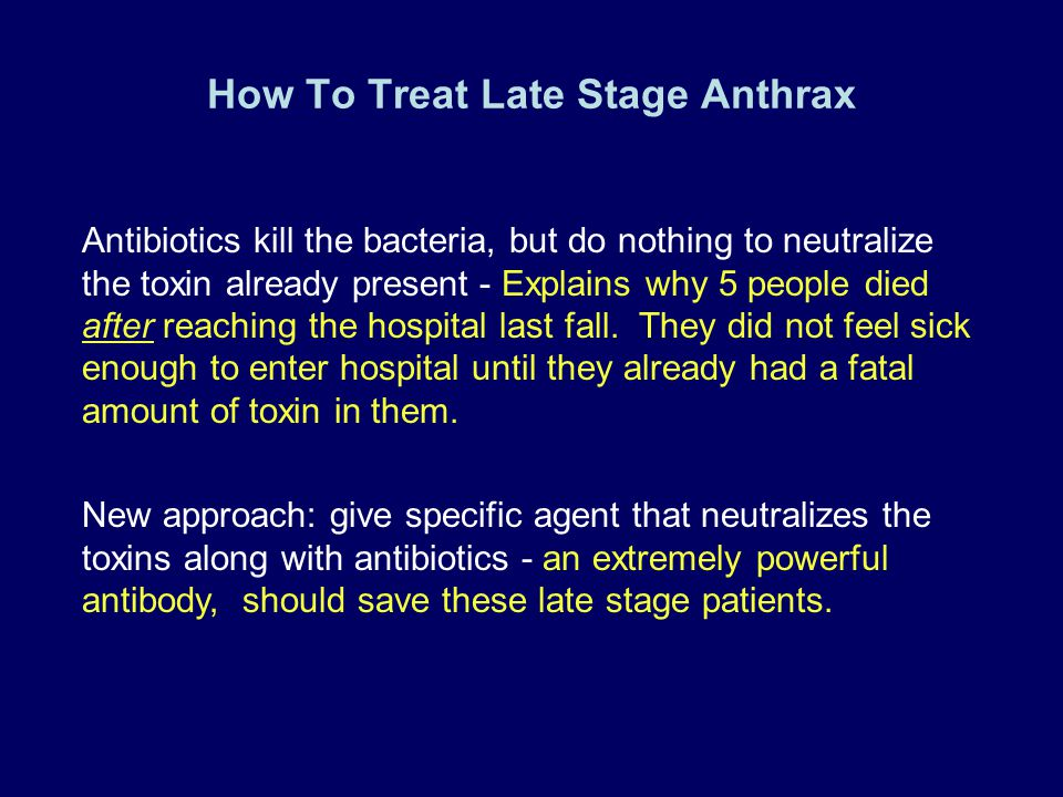 How To Treat Late Stage Anthrax Antibiotics kill the bacteria, but do nothing to neutralize the toxin already present - Explains why 5 people died aft