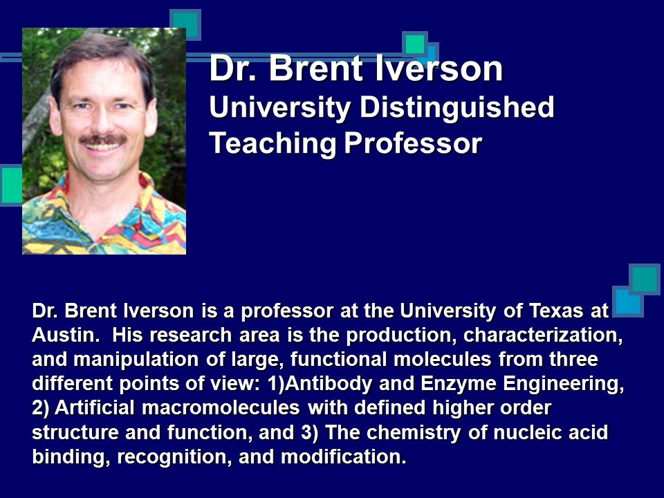 Dr. Brent Iverson University Distinguished Teaching Professor Dr. Brent Iverson is a professor at the University of Texas at Austin. His research area