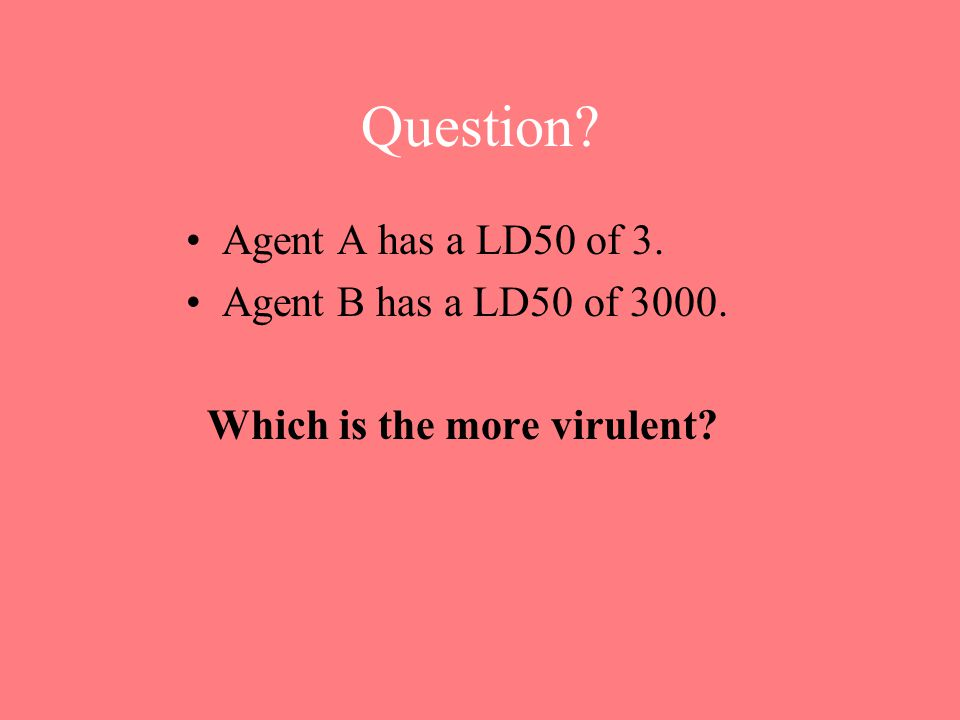 Question? Agent A has a LD50 of 3. Agent B has a LD50 of 3000. Which is the more virulent?