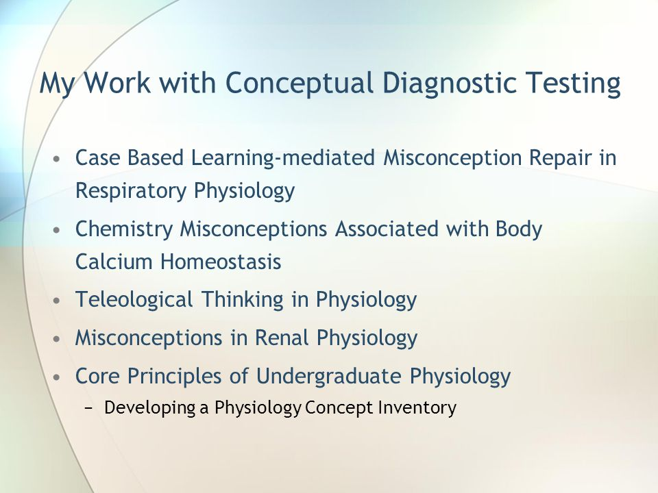 My Work with Conceptual Diagnostic Testing Case Based Learning-mediated Misconception Repair in Respiratory Physiology Chemistry Misconceptions Associated with Body Calcium Homeostasis Teleological Thinking in Physiology Misconceptions in Renal Physiology Core Principles of Undergraduate Physiology −Developing a Physiology Concept Inventory