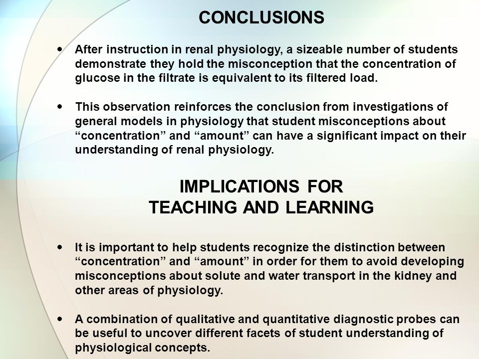 CONCLUSIONS  After instruction in renal physiology, a sizeable number of students demonstrate they hold the misconception that the concentration of glucose in the filtrate is equivalent to its filtered load.