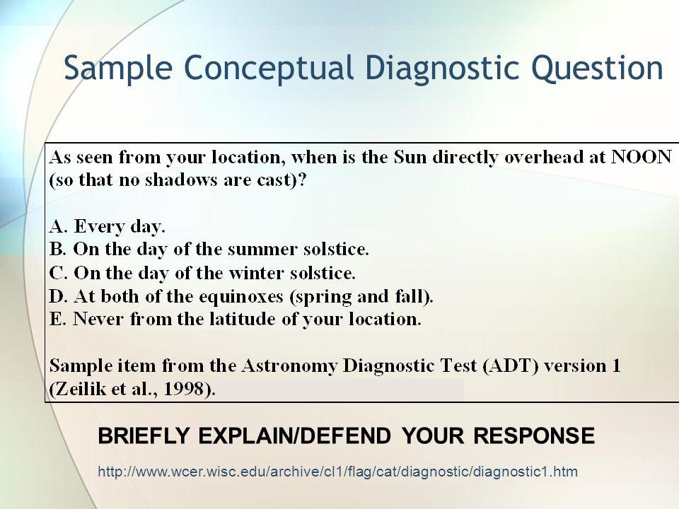 http://www.wcer.wisc.edu/archive/cl1/flag/cat/diagnostic/diagnostic1.htm Sample Conceptual Diagnostic Question BRIEFLY EXPLAIN/DEFEND YOUR RESPONSE