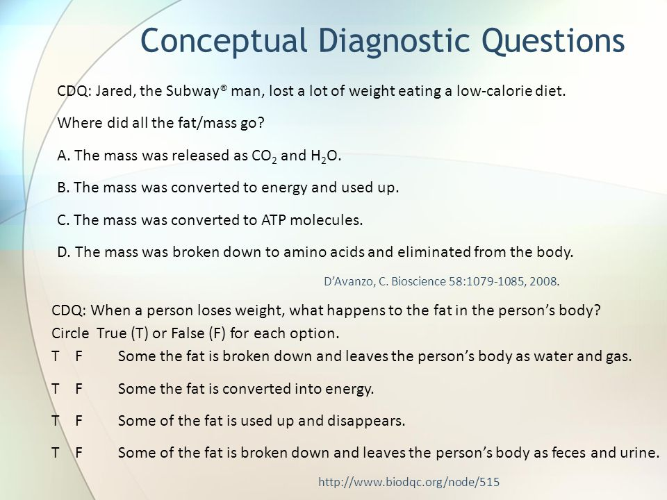 CDQ: Jared, the Subway® man, lost a lot of weight eating a low-calorie diet. Where did all the fat/mass go? A. The mass was released as CO 2 and H 2 O