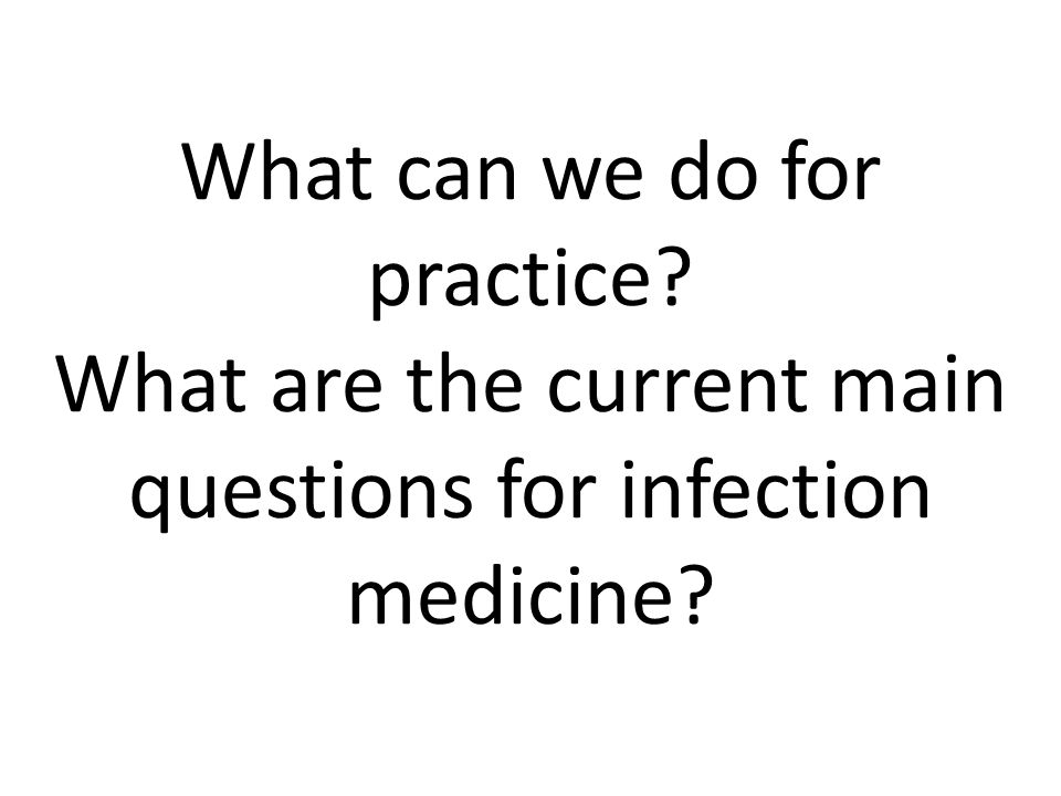 What can we do for practice What are the current main questions for infection medicine