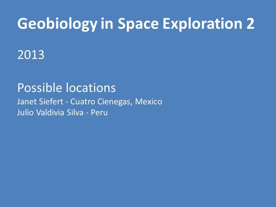 Geobiology in Space Exploration 2 2013 Possible locations Janet Siefert - Cuatro Cienegas, Mexico Julio Valdivia Silva - Peru