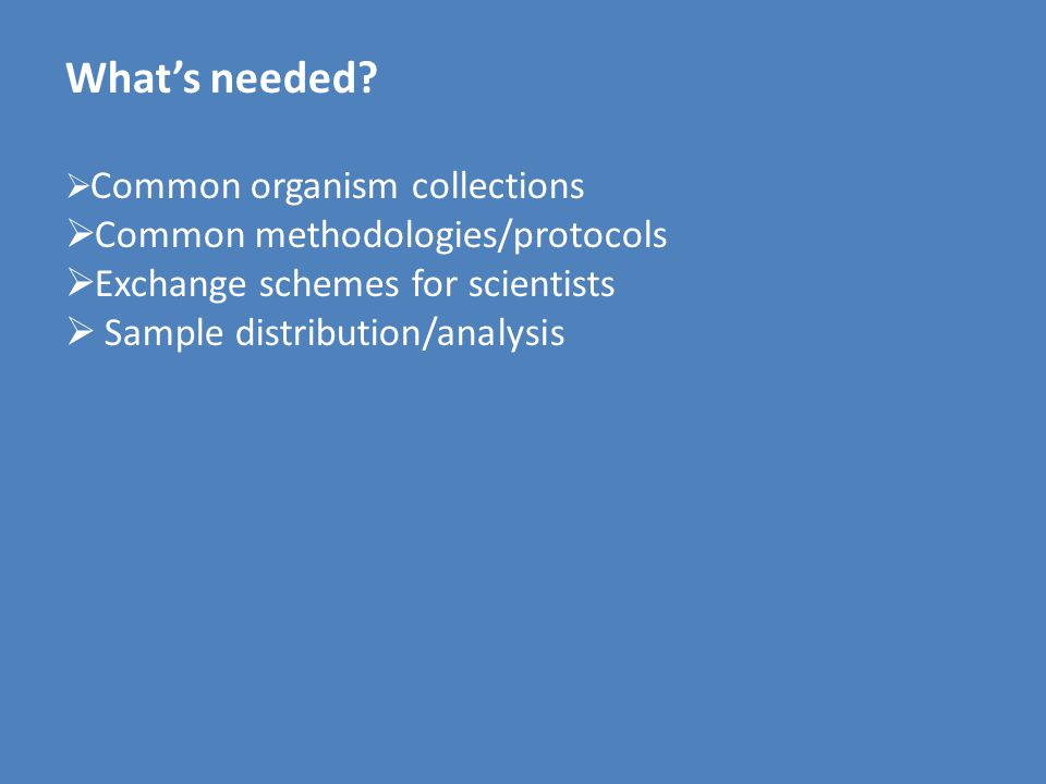 What's needed?  Common organism collections  Common methodologies/protocols  Exchange schemes for scientists  Sample distribution/analysis