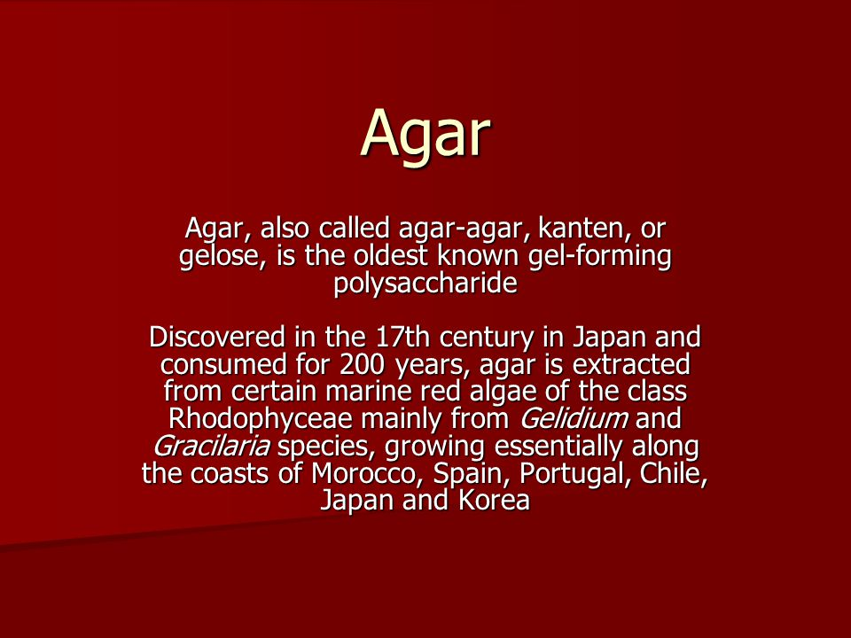 Agar Agar, also called agar-agar, kanten, or gelose, is the oldest known gel-forming polysaccharide Discovered in the 17th century in Japan and consumed for 200 years, agar is extracted from certain marine red algae of the class Rhodophyceae mainly from Gelidium and Gracilaria species, growing essentially along the coasts of Morocco, Spain, Portugal, Chile, Japan and Korea