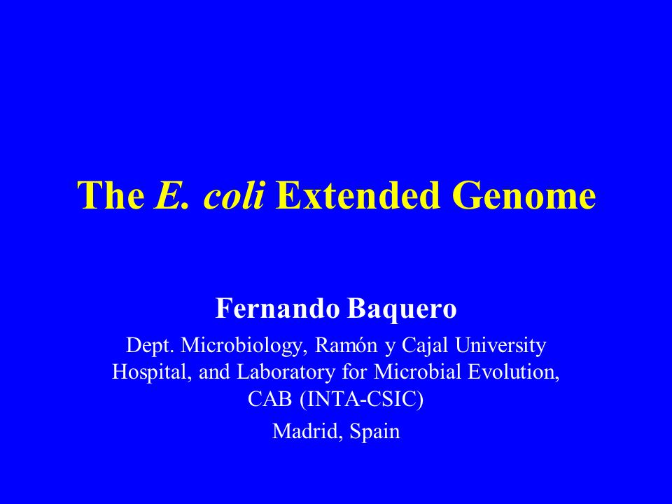 The E. coli Extended Genome Fernando Baquero Dept. Microbiology, Ramón y Cajal University Hospital, and Laboratory for Microbial Evolution, CAB (INTA-