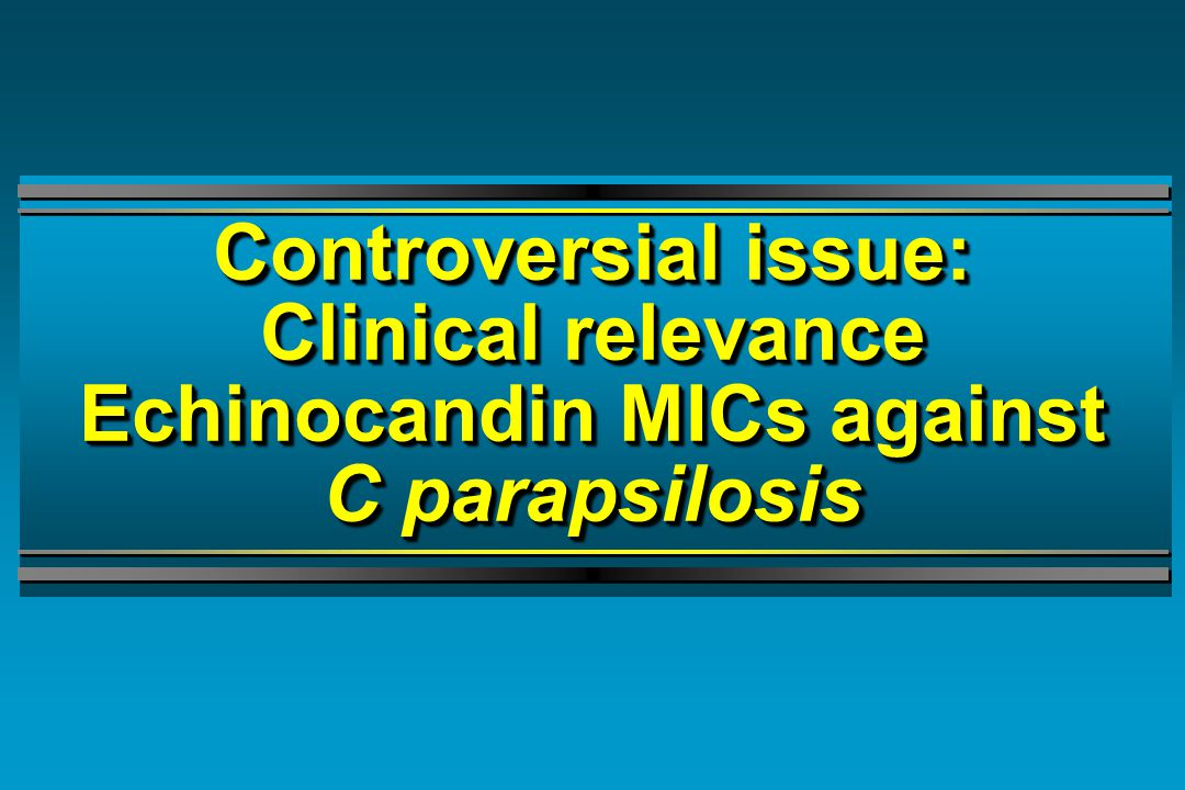 Controversial issue: Clinical relevance Echinocandin MICs against C parapsilosis Controversial issue: Clinical relevance Echinocandin MICs against C parapsilosis