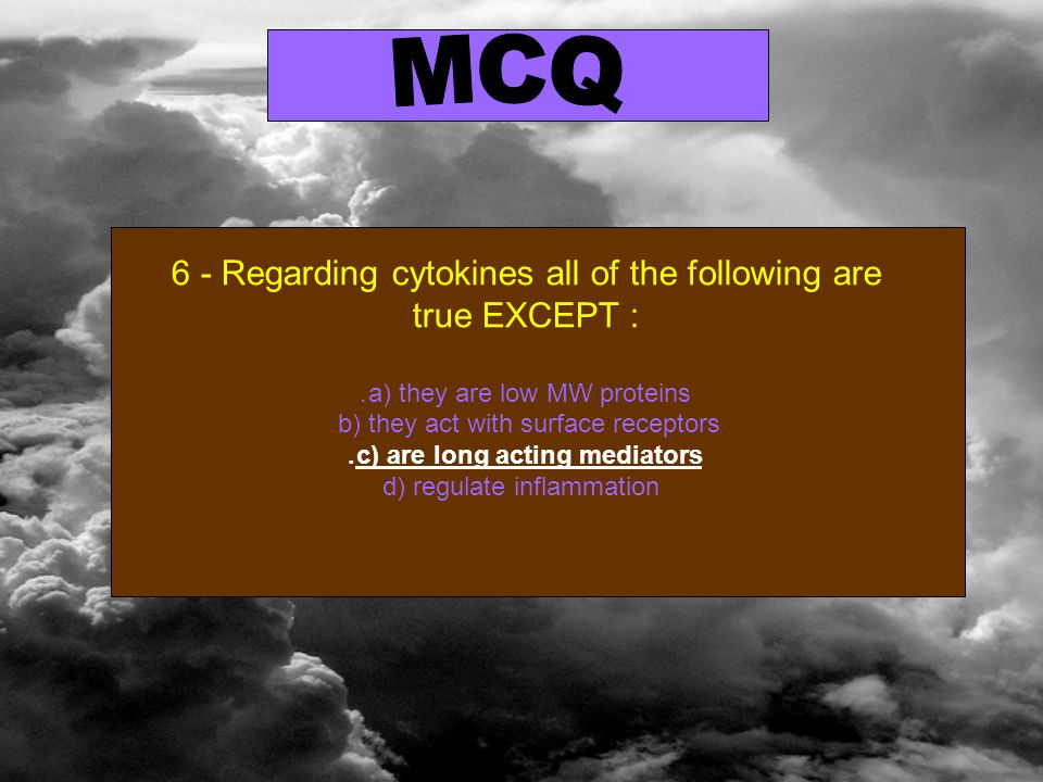 6 - Regarding cytokines all of the following are true EXCEPT : a) they are low MW proteins.