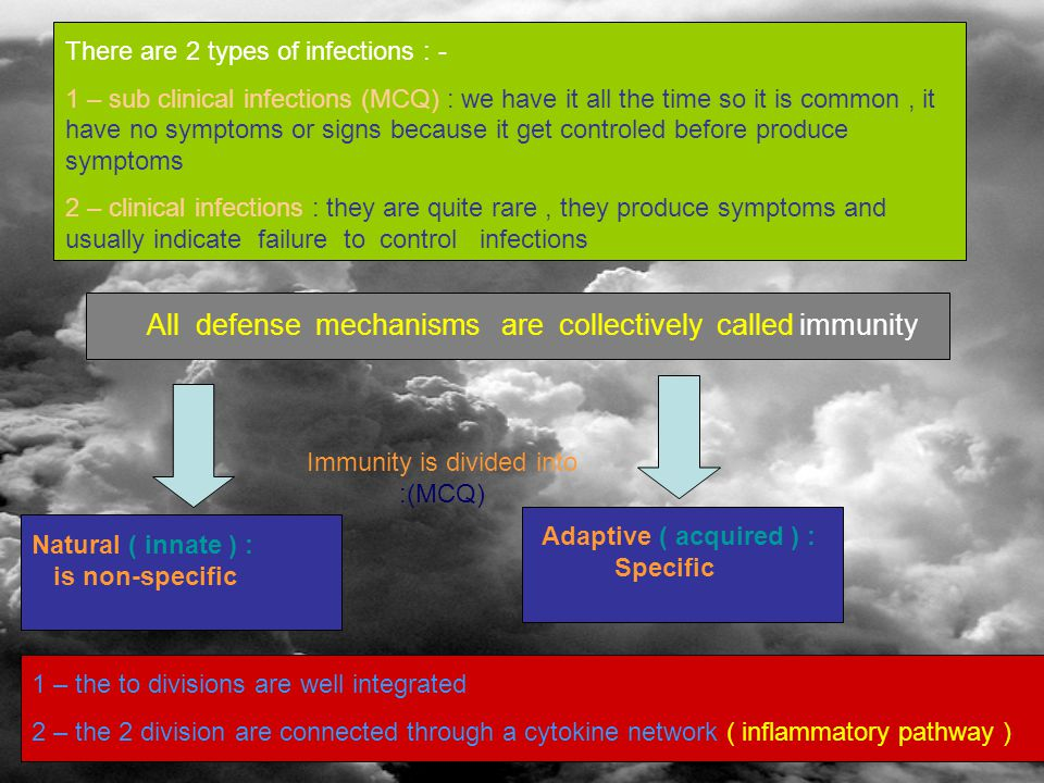 There are 2 types of infections : - 1 – sub clinical infections (MCQ) : we have it all the time so it is common, it have no symptoms or signs because it get controled before produce symptoms 2 – clinical infections : they are quite rare, they produce symptoms and usually indicate failure to control infections All defense mechanisms are collectively called immunity Immunity is divided into :(MCQ) Natural ( innate ) : is non-specific Adaptive ( acquired ) : Specific 1 – the to divisions are well integrated 2 – the 2 division are connected through a cytokine network ( inflammatory pathway )