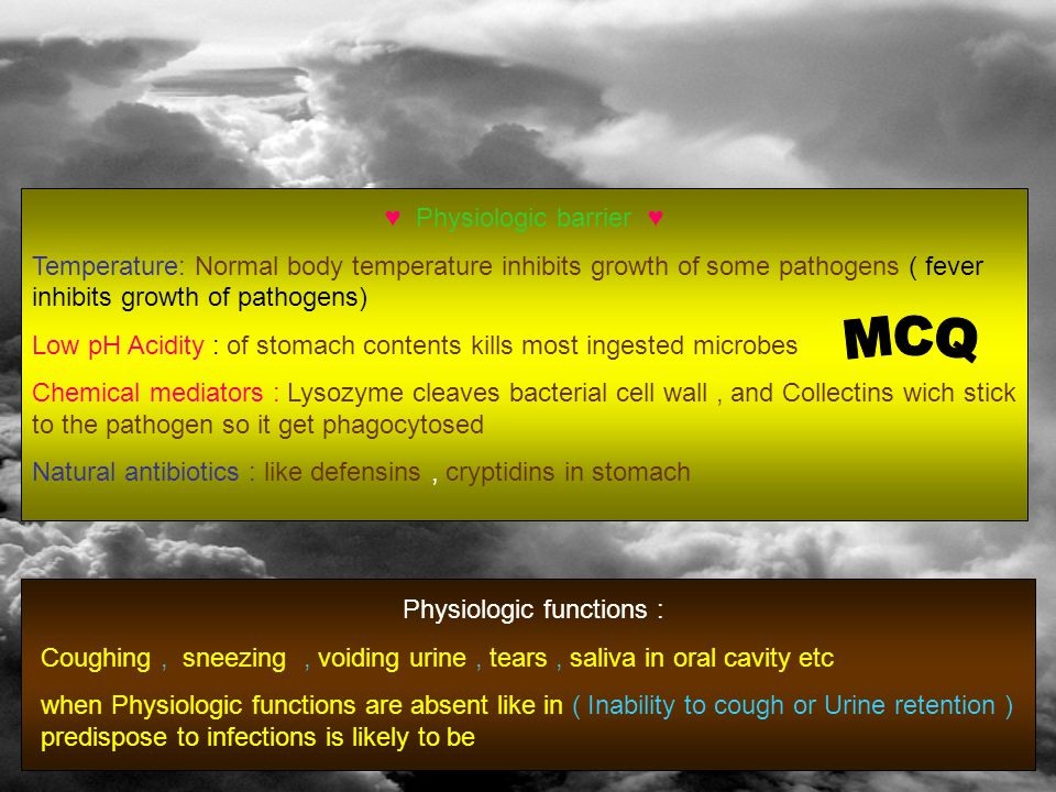 Physiologic barrier ♥ ♥ Temperature: Normal body temperature inhibits growth of some pathogens ( fever inhibits growth of pathogens) Low pH Acidity : of stomach contents kills most ingested microbes Chemical mediators : Lysozyme cleaves bacterial cell wall, and Collectins wich stick to the pathogen so it get phagocytosed Natural antibiotics : like defensins, cryptidins in stomach Physiologic functions : Coughing, sneezing, voiding urine, tears, saliva in oral cavity etc when Physiologic functions are absent like in ( Inability to cough or Urine retention ) predispose to infections is likely to be