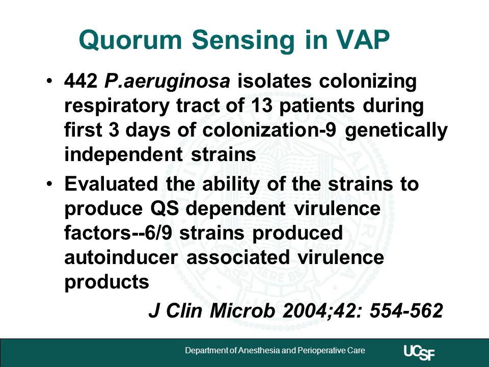 University of California,San Francisco 10 Department of Anesthesia and Perioperative Care Quorum Sensing in VAP 442 P.aeruginosa isolates colonizing respiratory tract of 13 patients during first 3 days of colonization-9 genetically independent strains Evaluated the ability of the strains to produce QS dependent virulence factors--6/9 strains produced autoinducer associated virulence products J Clin Microb 2004;42: 554-562