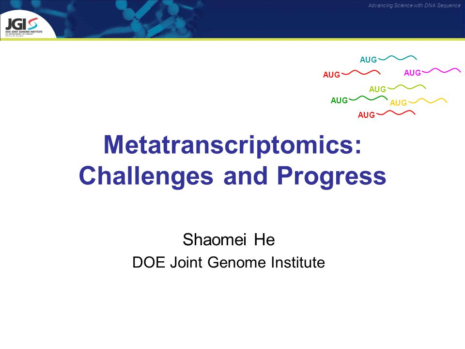Advancing Science with DNA Sequence Metatranscriptomics: Challenges and Progress Shaomei He DOE Joint Genome Institute AUG