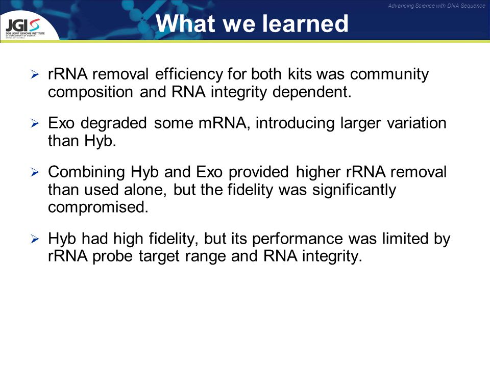 Advancing Science with DNA Sequence What we learned  rRNA removal efficiency for both kits was community composition and RNA integrity dependent.