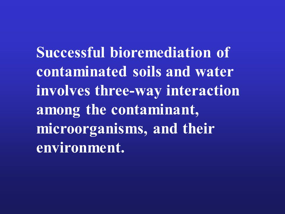 Distribution and activity of microorganisms in soil Effect of contaminants on microbial activity Effects of plant growth on microbial activity Chemical and biological control of the microbe-contaminant interactions Organism and conditions for the complete degradation of pollutants