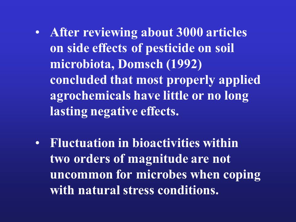 After reviewing about 3000 articles on side effects of pesticide on soil microbiota, Domsch (1992) concluded that most properly applied agrochemicals have little or no long lasting negative effects.