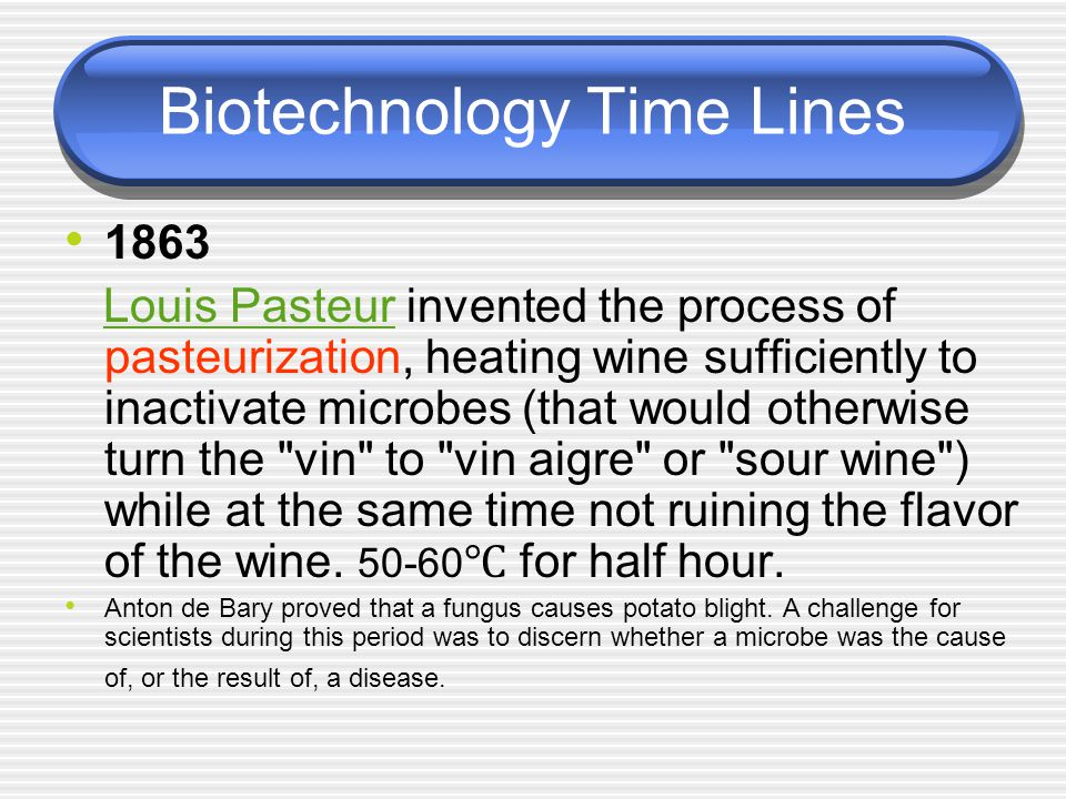 Biotechnology Time Lines 1863 Louis Pasteur invented the process of pasteurization, heating wine sufficiently to inactivate microbes (that would other
