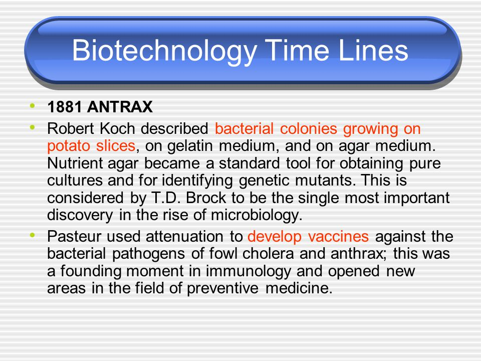 Biotechnology Time Lines 1881 ANTRAX Robert Koch described bacterial colonies growing on potato slices, on gelatin medium, and on agar medium. Nutrien