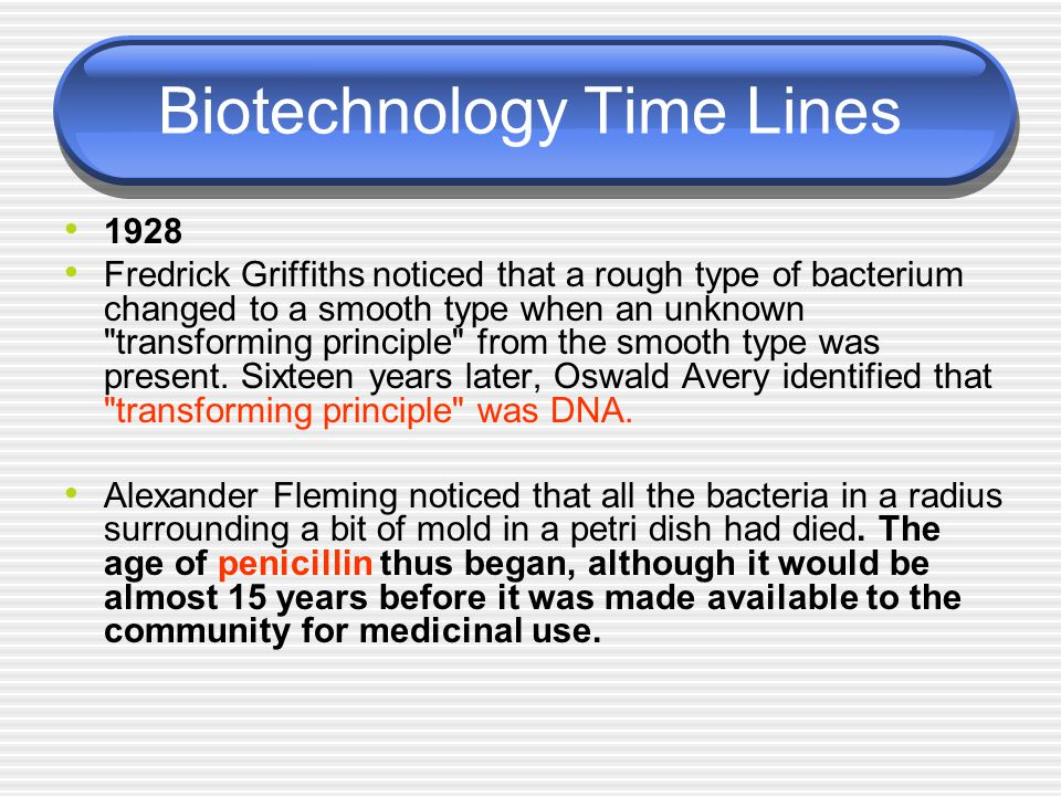 Biotechnology Time Lines 1928 Fredrick Griffiths noticed that a rough type of bacterium changed to a smooth type when an unknown