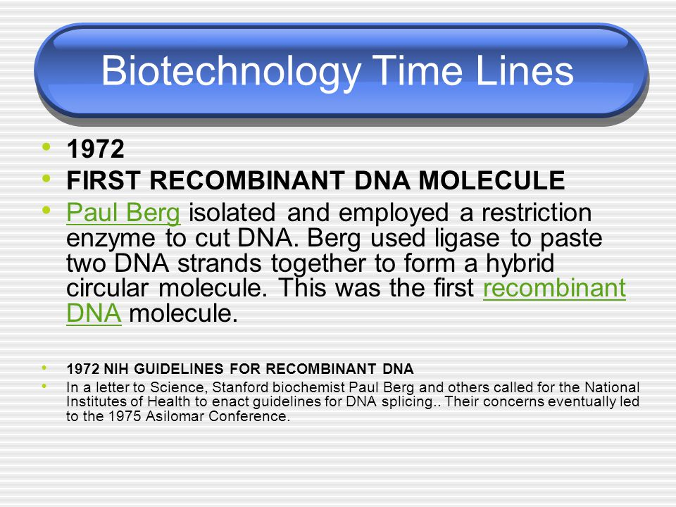Biotechnology Time Lines 1972 FIRST RECOMBINANT DNA MOLECULE Paul Berg isolated and employed a restriction enzyme to cut DNA. Berg used ligase to past