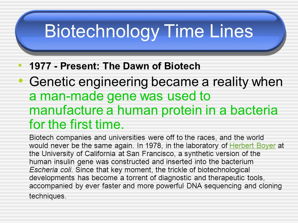Biotechnology Time Lines 1977 - Present: The Dawn of Biotech Genetic engineering became a reality when a man-made gene was used to manufacture a human