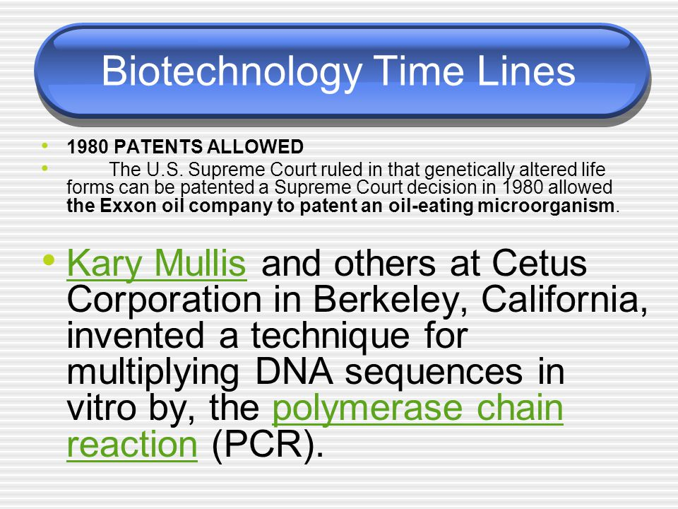 Biotechnology Time Lines 1980 PATENTS ALLOWED The U.S. Supreme Court ruled in that genetically altered life forms can be patented a Supreme Court deci