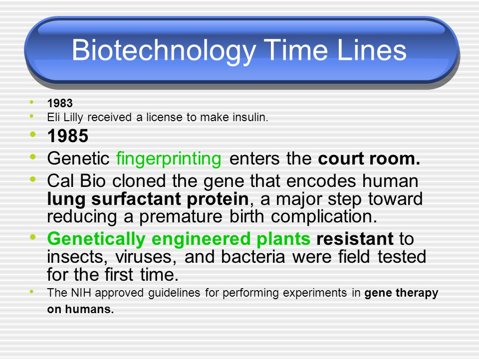 Biotechnology Time Lines 1983 Eli Lilly received a license to make insulin. 1985 Genetic fingerprinting enters the court room. Cal Bio cloned the gene