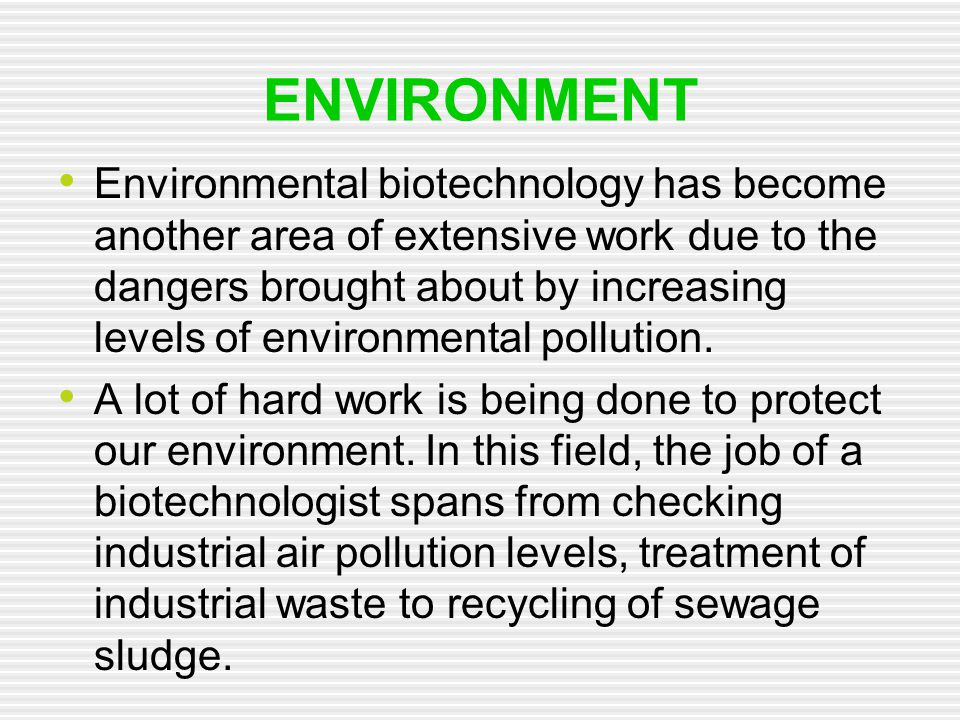 ENVIRONMENT Environmental biotechnology has become another area of extensive work due to the dangers brought about by increasing levels of environment