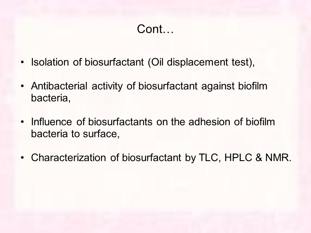 Cont… Isolation of biosurfactant (Oil displacement test), Antibacterial activity of biosurfactant against biofilm bacteria, Influence of biosurfactants on the adhesion of biofilm bacteria to surface, Characterization of biosurfactant by TLC, HPLC & NMR.
