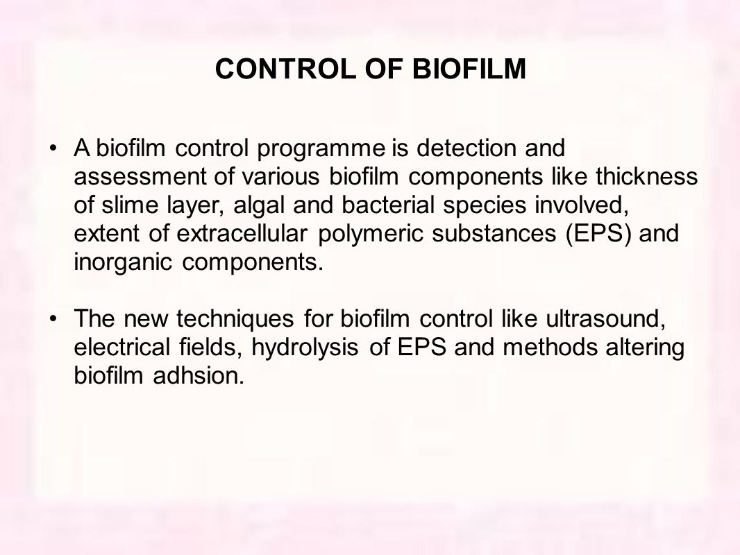 CONTROL OF BIOFILM A biofilm control programme is detection and assessment of various biofilm components like thickness of slime layer, algal and bacterial species involved, extent of extracellular polymeric substances (EPS) and inorganic components.