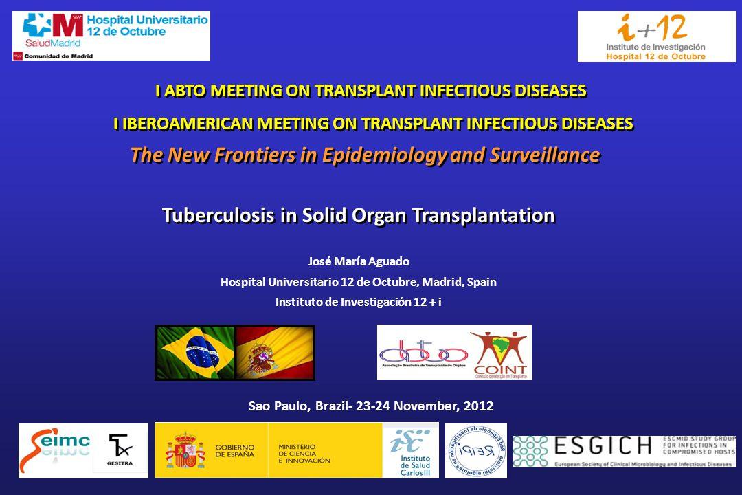 I ABTO MEETING ON TRANSPLANT INFECTIOUS DISEASES I IBEROAMERICAN MEETING ON TRANSPLANT INFECTIOUS DISEASES I ABTO MEETING ON TRANSPLANT INFECTIOUS DISEASES I IBEROAMERICAN MEETING ON TRANSPLANT INFECTIOUS DISEASES Sao Paulo, Brazil- 23-24 November, 2012 José María Aguado Hospital Universitario 12 de Octubre, Madrid, Spain Instituto de Investigación 12 + i The New Frontiers in Epidemiology and Surveillance Tuberculosis in Solid Organ Transplantation