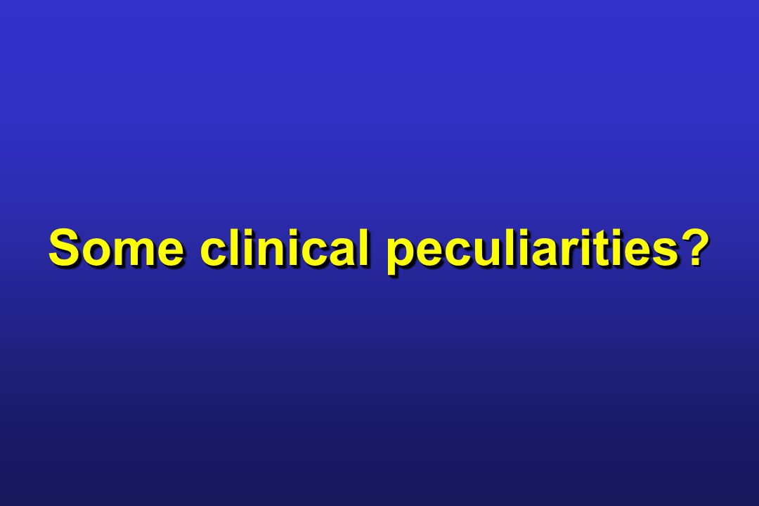 Some clinical peculiarities Some clinical peculiarities?