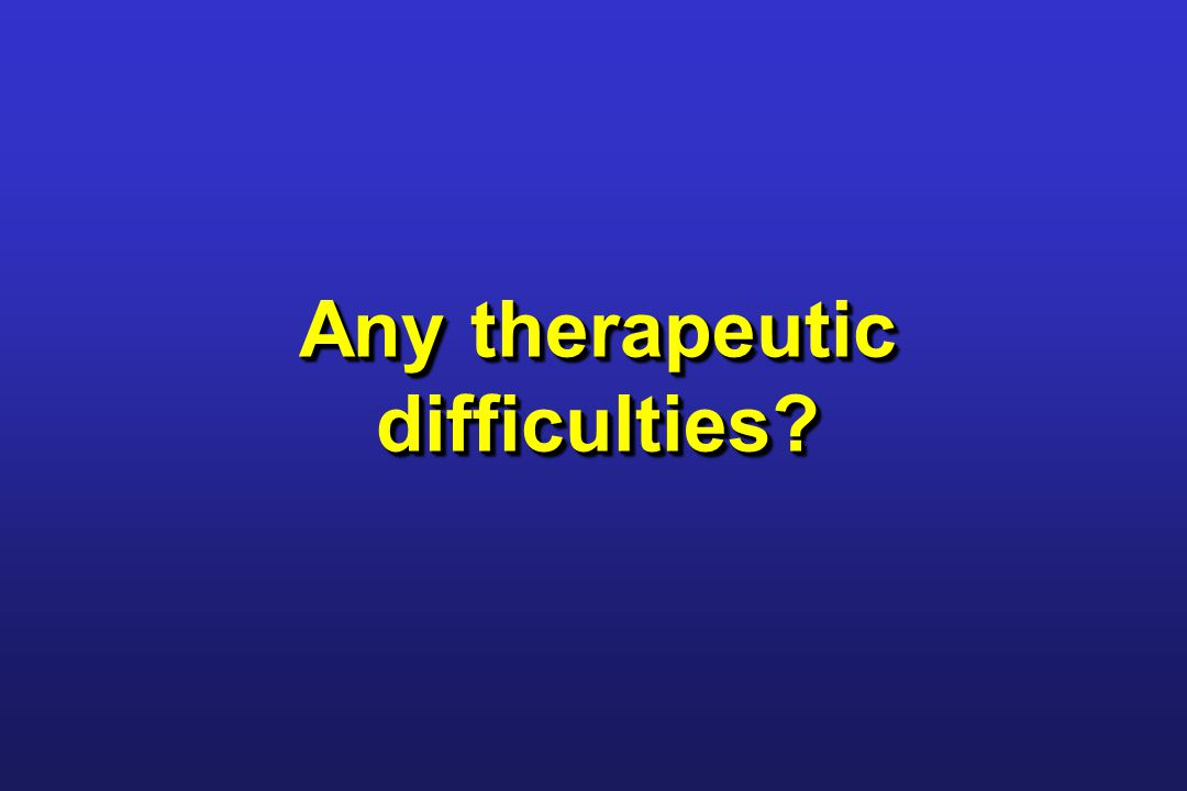 Any therapeutic difficulties?