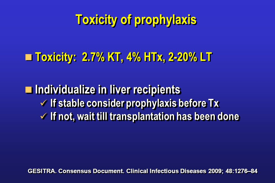 Toxicity of prophylaxis Toxicity: 2.7% KT, 4% HTx, 2-20% LT Individualize in liver recipients Individualize in liver recipients If stable consider prophylaxis before Tx If stable consider prophylaxis before Tx If not, wait till transplantation has been done If not, wait till transplantation has been done Toxicity: 2.7% KT, 4% HTx, 2-20% LT Individualize in liver recipients Individualize in liver recipients If stable consider prophylaxis before Tx If stable consider prophylaxis before Tx If not, wait till transplantation has been done If not, wait till transplantation has been done GESITRA.