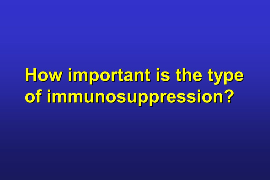 How important is the type of immunosuppression?