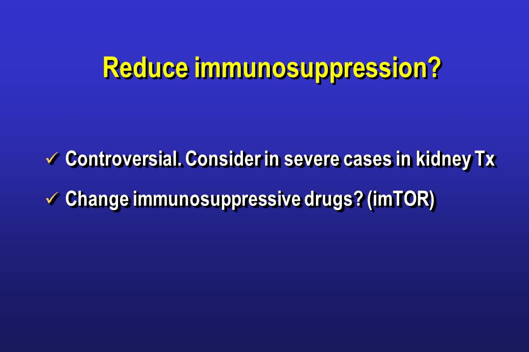 Reduce immunosuppression. Controversial. Consider in severe cases in kidney Tx Controversial.