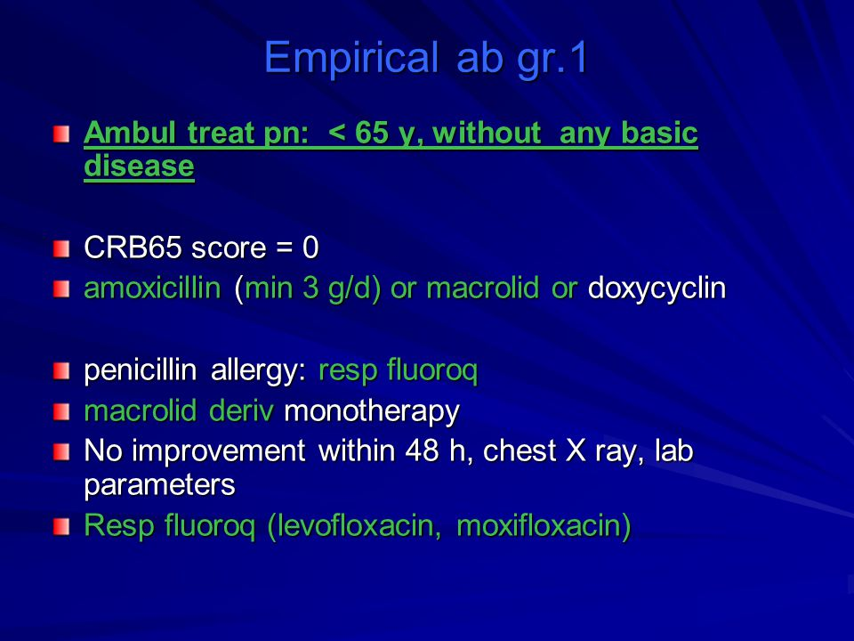 Empirical ab gr.1 Ambul treat pn: < 65 y, without any basic disease CRB65 score = 0 amoxicillin (min 3 g/d) or macrolid or doxycyclin penicillin aller