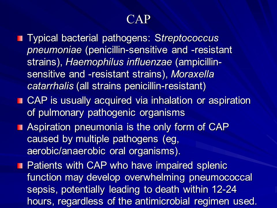 CAP Typical bacterial pathogens: Streptococcus pneumoniae (penicillin-sensitive and -resistant strains), Haemophilus influenzae (ampicillin- sensitive