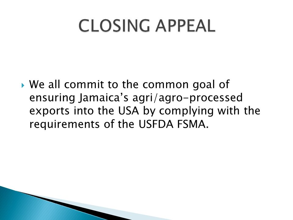  We all commit to the common goal of ensuring Jamaica's agri/agro-processed exports into the USA by complying with the requirements of the USFDA FSMA.